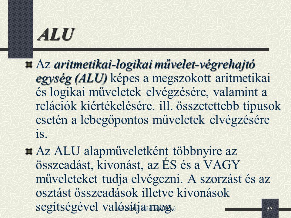 Készítette: Kőrössy Ildikó35 ALU aritmetikai-logikai művelet-végrehajtó egység(ALU) Az aritmetikai-logikai művelet-végrehajtó egység (ALU) képes a meg