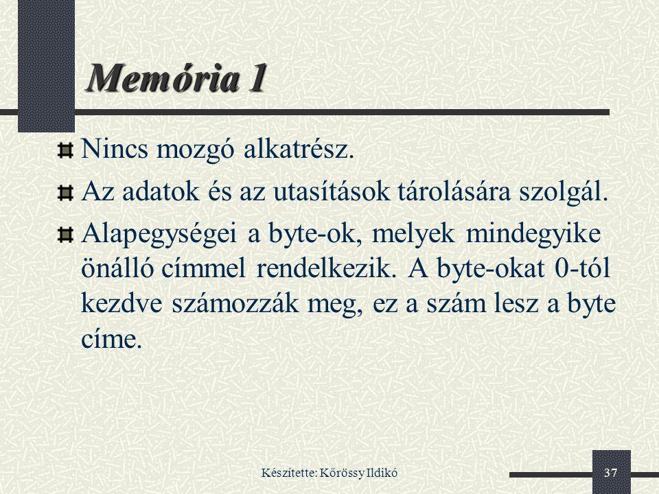 Készítette: Kőrössy Ildikó37 Memória 1 Nincs mozgó alkatrész. Az adatok és az utasítások tárolására szolgál. Alapegységei a byte-ok, melyek mindegyike