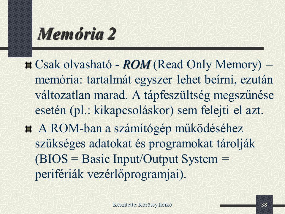 Készítette: Kőrössy Ildikó38 Memória 2 ROM Csak olvasható - ROM (Read Only Memory) – memória: tartalmát egyszer lehet beírni, ezután változatlan marad