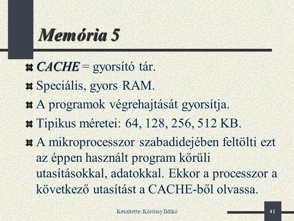 Készítette: Kőrössy Ildikó41 Memória 5 CACHE CACHE = gyorsító tár. Speciális, gyors RAM. A programok végrehajtását gyorsítja. Tipikus méretei: 64, 128