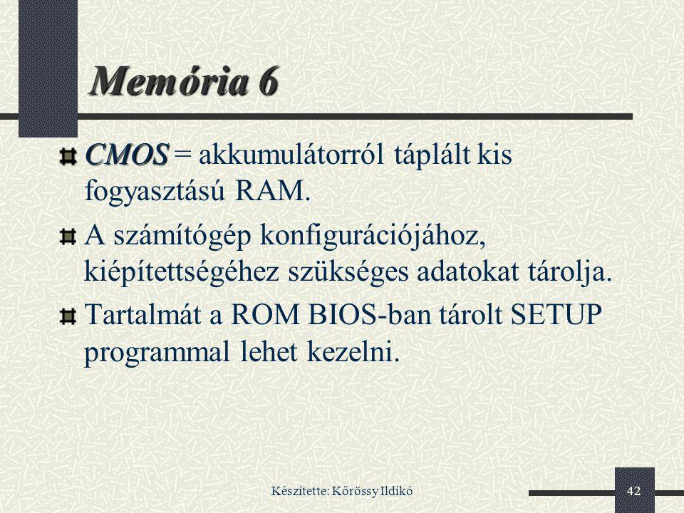 Készítette: Kőrössy Ildikó42 Memória 6 CMOS CMOS = akkumulátorról táplált kis fogyasztású RAM. A számítógép konfigurációjához, kiépítettségéhez szüksé