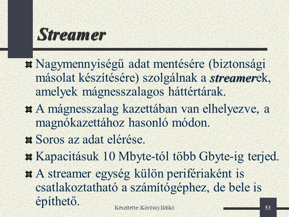 Készítette: Kőrössy Ildikó53 Streamer streamer Nagymennyiségű adat mentésére (biztonsági másolat készítésére) szolgálnak a streamerek, amelyek mágness