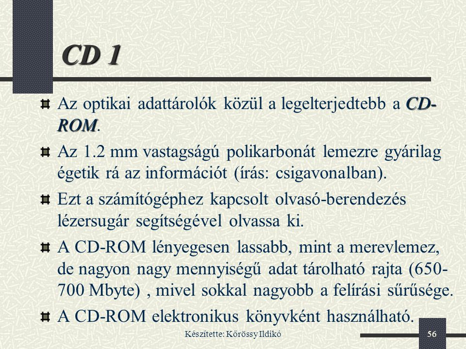Készítette: Kőrössy Ildikó56 CD 1 CD- ROM Az optikai adattárolók közül a legelterjedtebb a CD- ROM. Az 1.2 mm vastagságú polikarbonát lemezre gyárilag