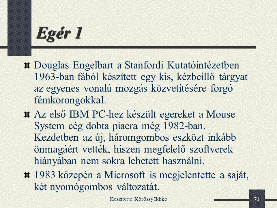 Készítette: Kőrössy Ildikó71 Egér 1 Douglas Engelbart a Stanfordi Kutatóintézetben 1963-ban fából készített egy kis, kézbeillő tárgyat az egyenes vona