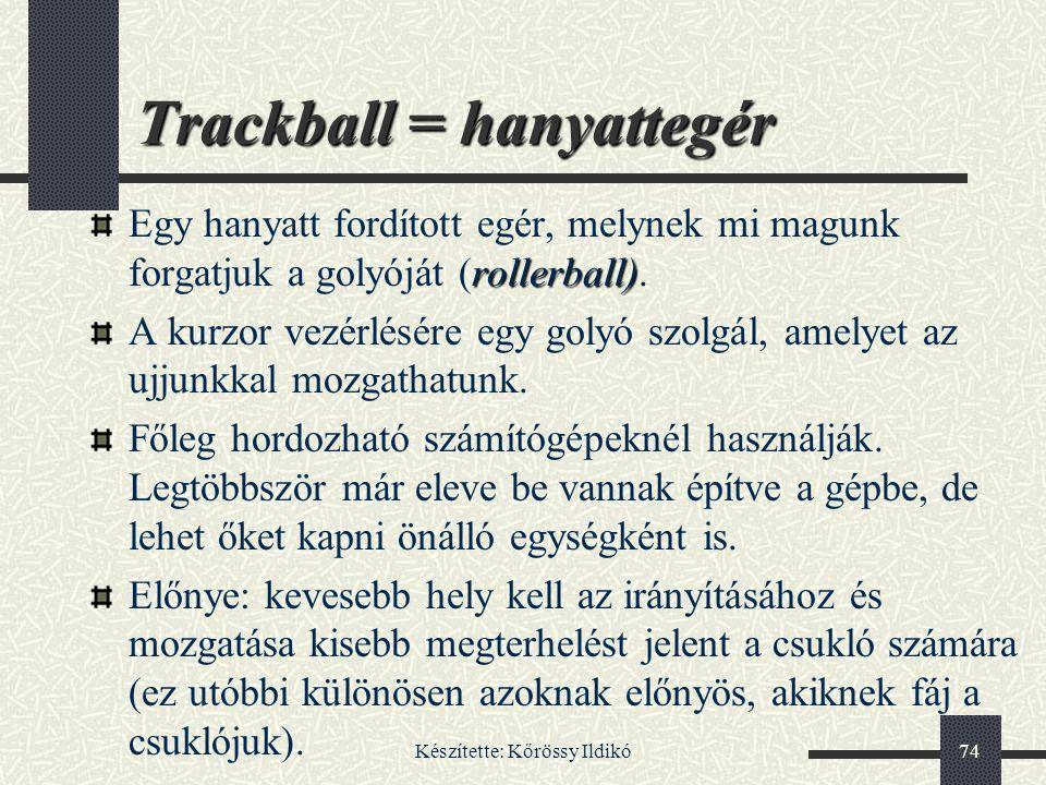 Készítette: Kőrössy Ildikó74 Trackball = hanyattegér rollerball) Egy hanyatt fordított egér, melynek mi magunk forgatjuk a golyóját (rollerball). A ku