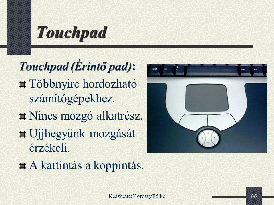 Készítette: Kőrössy Ildikó86 Touchpad Touchpad (Érintő pad) Touchpad (Érintő pad): Többnyire hordozható számítógépekhez. Nincs mozgó alkatrész. Ujjheg
