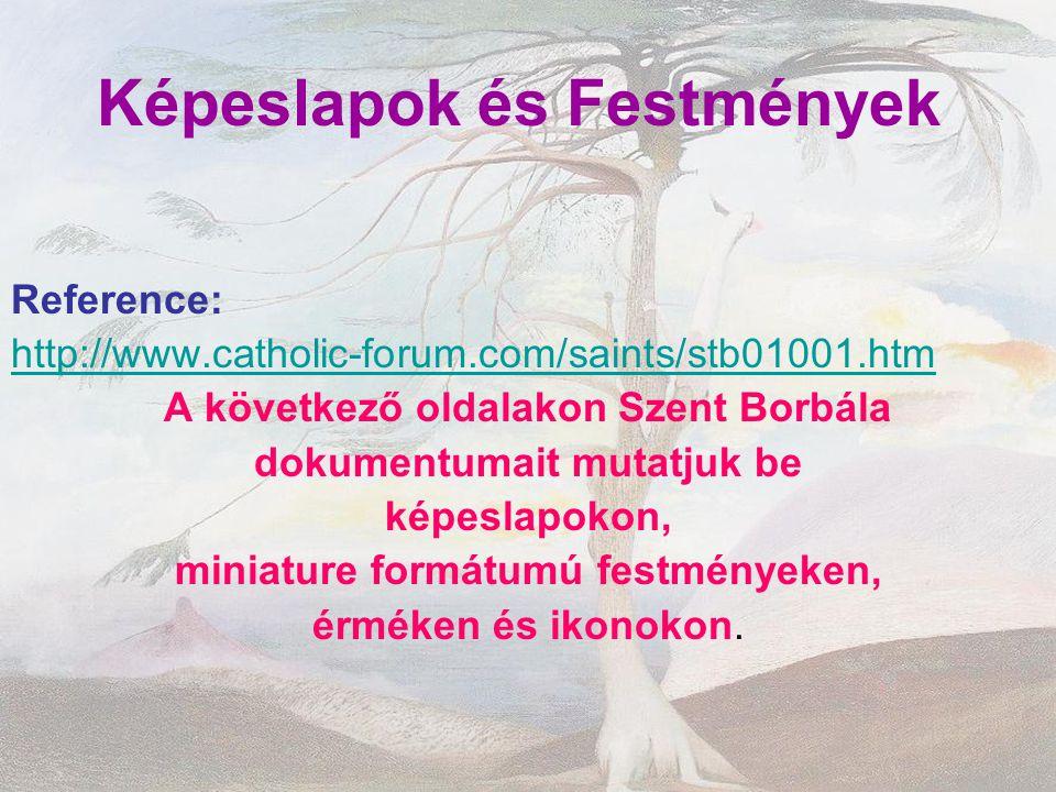 Képeslapok és Festmények Reference: http://www.catholic-forum.com/saints/stb01001.htm A következő oldalakon Szent Borbála dokumentumait mutatjuk be ké