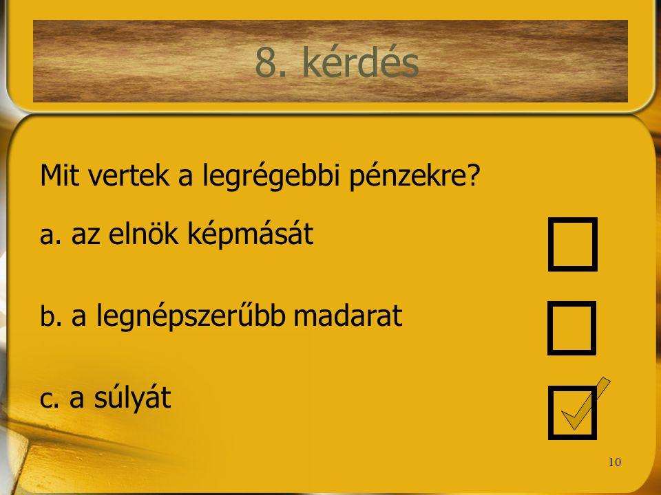 10 8. kérdés Mit vertek a legrégebbi pénzekre? a. az elnök képmását b. a legnépszerűbb madarat c. a súlyát