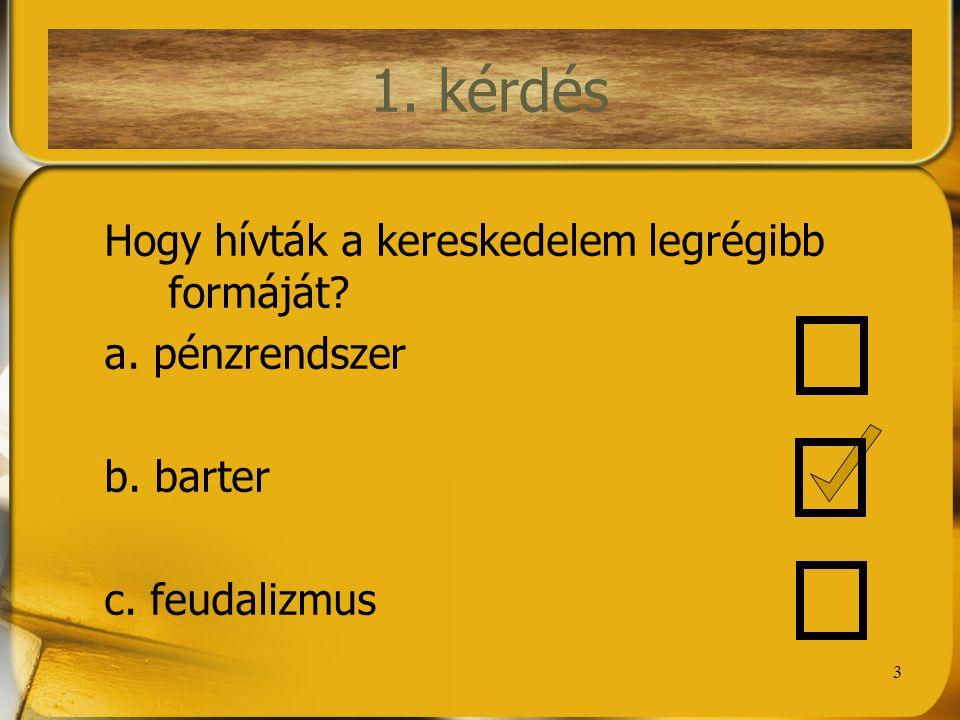 3 1. kérdés Hogy hívták a kereskedelem legrégibb formáját? a. pénzrendszer b. barter c. feudalizmus