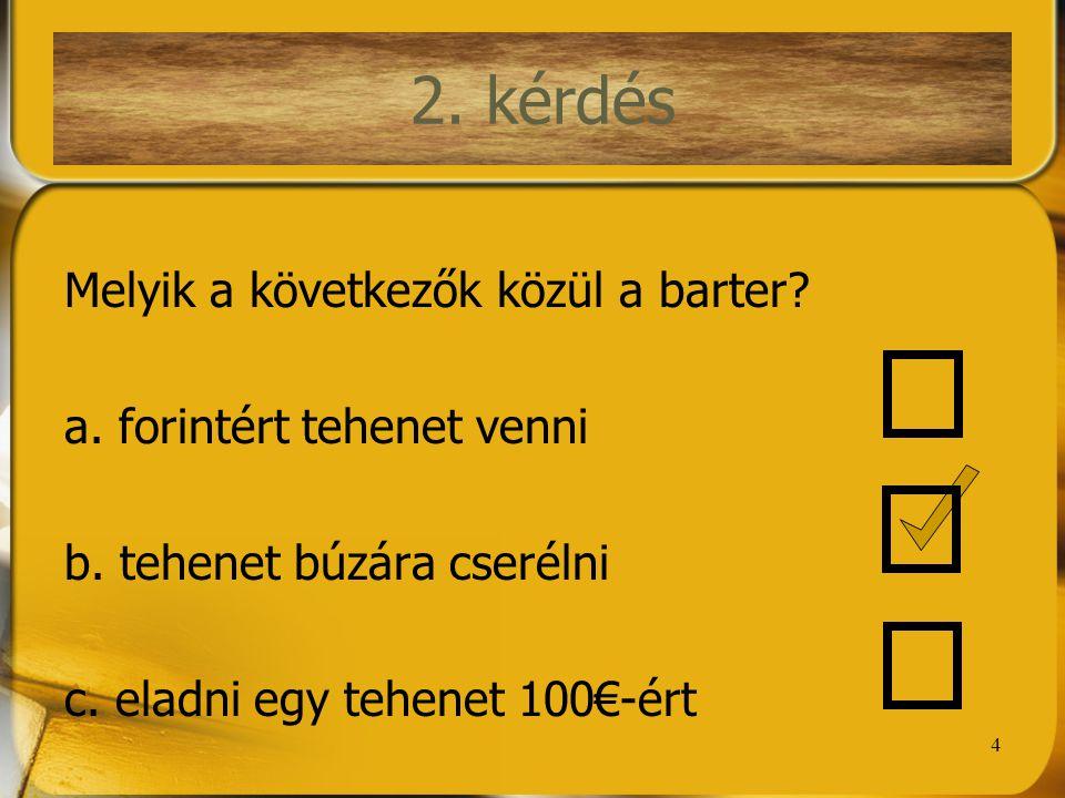 4 2. kérdés Melyik a következők közül a barter? a. forintért tehenet venni b. tehenet búzára cserélni c. eladni egy tehenet 100€-ért