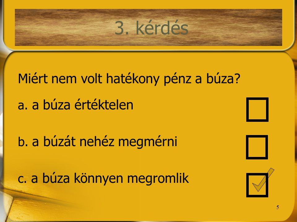 5 3. kérdés Miért nem volt hatékony pénz a búza? a. a búza értéktelen b. a búzát nehéz megmérni c. a búza könnyen megromlik