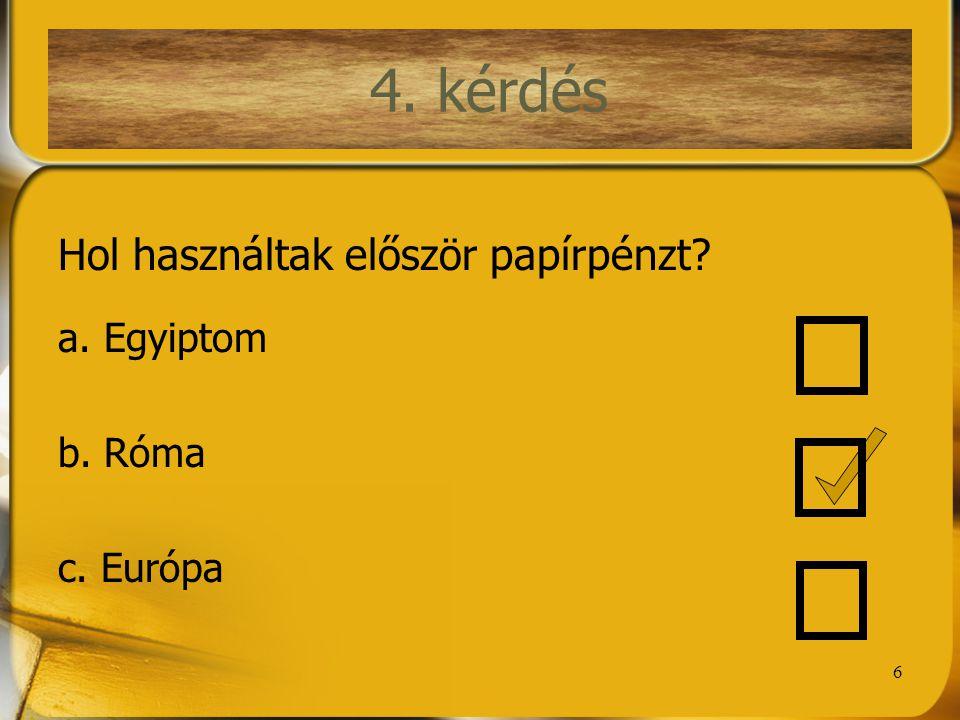 6 4. kérdés Hol használtak először papírpénzt? a. Egyiptom b. Róma c. Európa