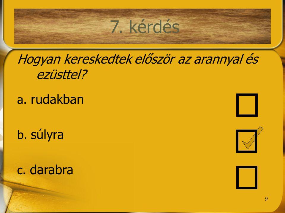 9 7. kérdés Hogyan kereskedtek először az arannyal és ezüsttel? a. rudakban b. súlyra c. darabra