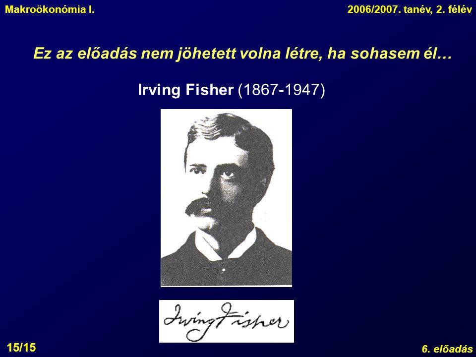 Makroökonómia I.2006/2007. tanév, 2. félév 6. előadás 15/15 Ez az előadás nem jöhetett volna létre, ha sohasem él… Irving Fisher (1867-1947)