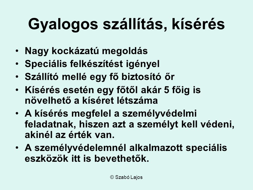 © Szabó Lajos Gyalogos szállítás, kísérés Nagy kockázatú megoldás Speciális felkészítést igényel Szállító mellé egy fő biztosító őr Kísérés esetén egy