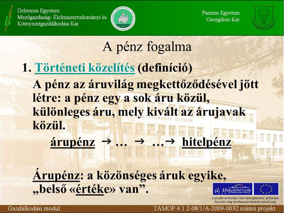 A pénz fogalma 1. Történeti közelítés (definíció) A pénz az áruvilág megkettőződésével jött létre: a pénz egy a sok áru közül, különleges áru, mely ki