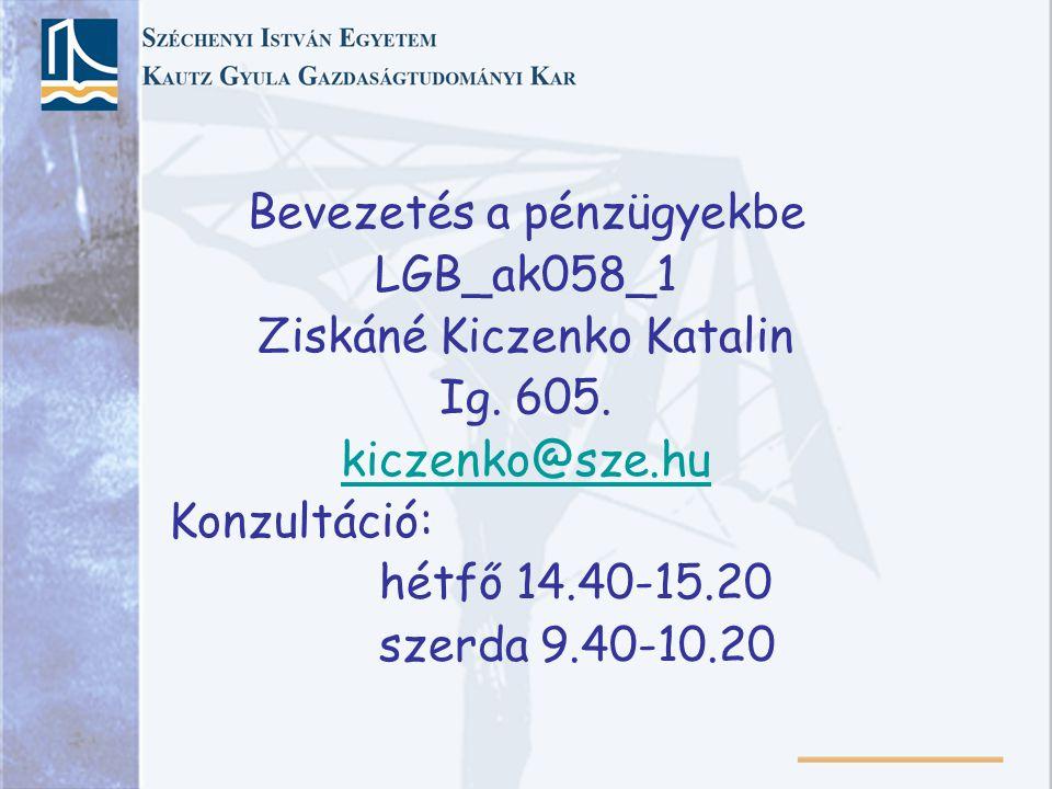 Bevezetés a pénzügyekbe LGB_ak058_1 Ziskáné Kiczenko Katalin Ig. 605. kiczenko@sze.hu Konzultáció: hétfő 14.40-15.20 szerda 9.40-10.20