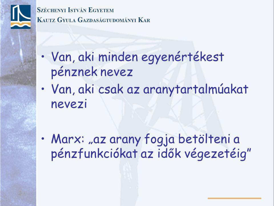 """Van, aki minden egyenértékest pénznek nevez Van, aki csak az aranytartalmúakat nevezi Marx: """"az arany fogja betölteni a pénzfunkciókat az idők végezetéig"""