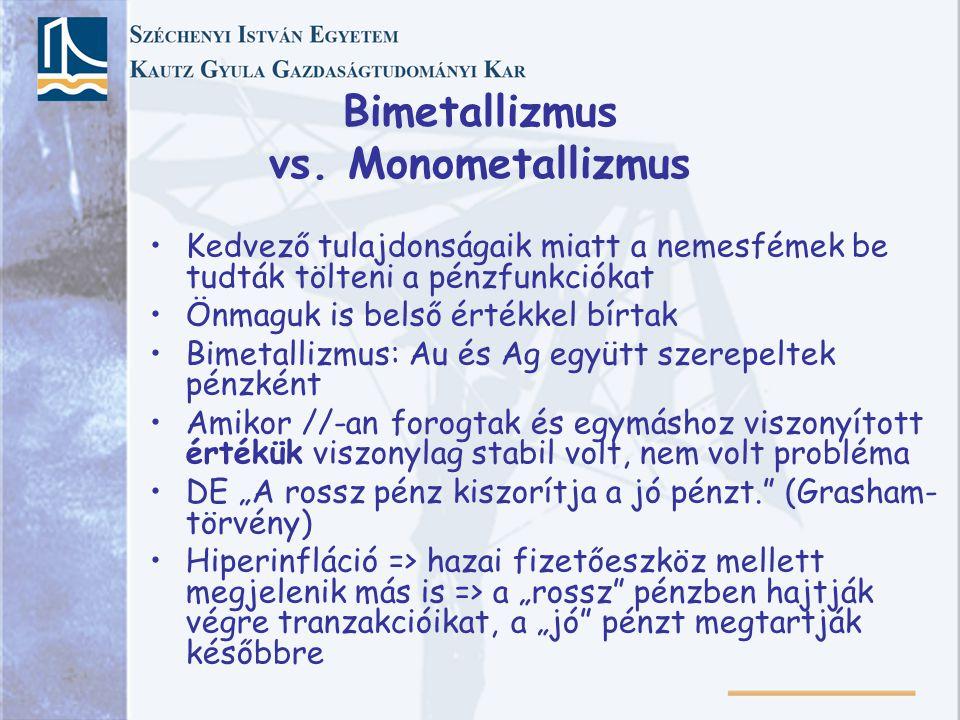 Bimetallizmus vs. Monometallizmus Kedvező tulajdonságaik miatt a nemesfémek be tudták tölteni a pénzfunkciókat Önmaguk is belső értékkel bírtak Bimeta