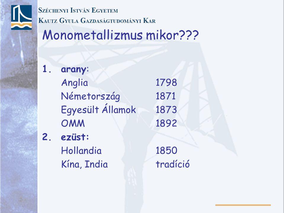 Monometallizmus mikor??? 1.arany: Anglia1798 Németország1871 Egyesült Államok1873 OMM1892 2. ezüst: Hollandia1850 Kína, Indiatradíció