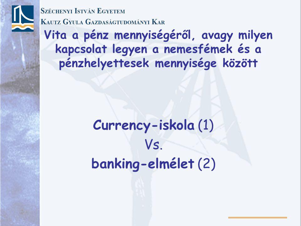 Vita a pénz mennyiségéről, avagy milyen kapcsolat legyen a nemesfémek és a pénzhelyettesek mennyisége között Currency-iskola (1) Vs. banking-elmélet (