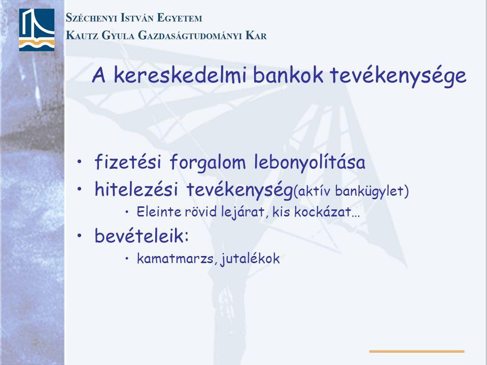 A kereskedelmi bankok tevékenysége fizetési forgalom lebonyolítása hitelezési tevékenység (aktív bankügylet) Eleinte rövid lejárat, kis kockázat… bevételeik: kamatmarzs, jutalékok