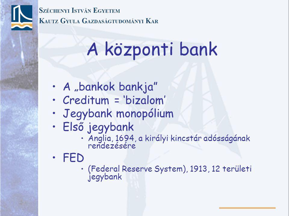 """A központi bank A """"bankok bankja Creditum = 'bizalom' Jegybank monopólium Első jegybank Anglia, 1694, a királyi kincstár adósságának rendezésére FED (Federal Reserve System), 1913, 12 területi jegybank"""