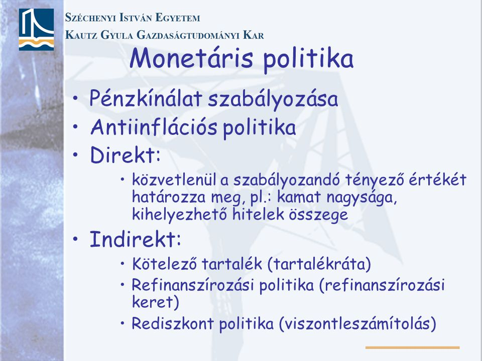 Monetáris politika Pénzkínálat szabályozása Antiinflációs politika Direkt: közvetlenül a szabályozandó tényező értékét határozza meg, pl.: kamat nagysága, kihelyezhető hitelek összege Indirekt: Kötelező tartalék (tartalékráta) Refinanszírozási politika (refinanszírozási keret) Rediszkont politika (viszontleszámítolás)