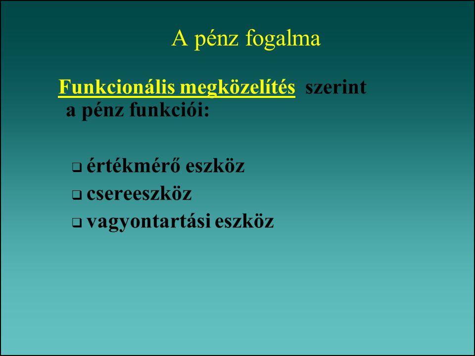 A pénz fogalma Funkcionális megközelítés szerint a pénz funkciói:  értékmérő eszköz  csereeszköz  vagyontartási eszköz
