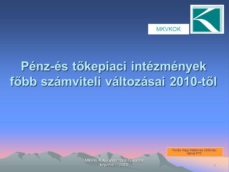 1 MKVKOK Könyvvizsgáló hallgatók képzése 2010. Pénz-és tőkepiaci intézmények főbb számviteli változásai 2010-től Forrás: Nagy Katalin ea. 2009.dec. MK