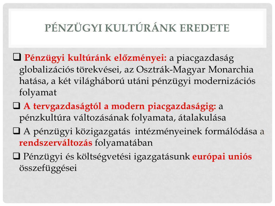 PÉNZÜGYI KULTÚRÁNK EREDETE  Pénzügyi kultúránk előzményei: a piacgazdaság globalizációs törekvései, az Osztrák-Magyar Monarchia hatása, a két világháború utáni pénzügyi modernizációs folyamat  A tervgazdaságtól a modern piacgazdaságig: a pénzkultúra változásának folyamata, átalakulása  A pénzügyi közigazgatás intézményeinek formálódása a rendszerváltozás folyamatában  Pénzügyi és költségvetési igazgatásunk európai uniós összefüggései