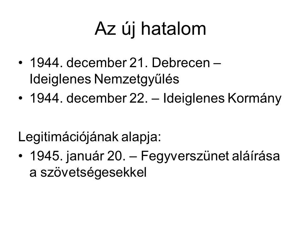 Az új hatalom 1944. december 21. Debrecen – Ideiglenes Nemzetgyűlés 1944. december 22. – Ideiglenes Kormány Legitimációjának alapja: 1945. január 20.