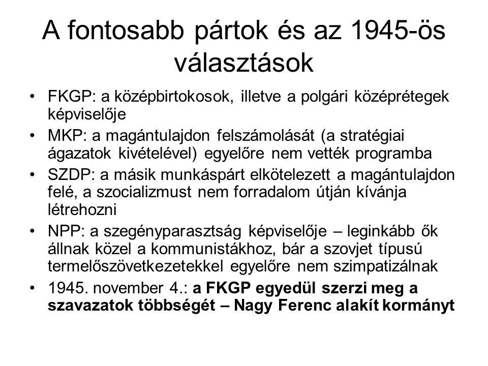 A fontosabb pártok és az 1945-ös választások FKGP: a középbirtokosok, illetve a polgári középrétegek képviselője MKP: a magántulajdon felszámolását (a