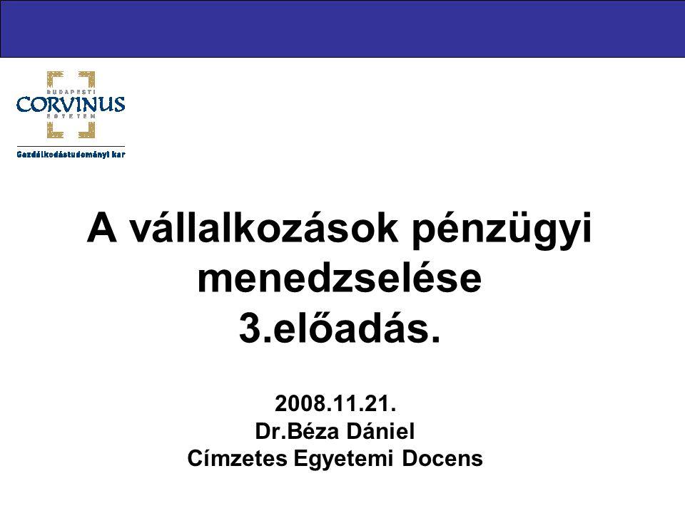 A vállalkozások pénzügyi menedzselése 3.előadás. 2008.11.21. Dr.Béza Dániel Címzetes Egyetemi Docens