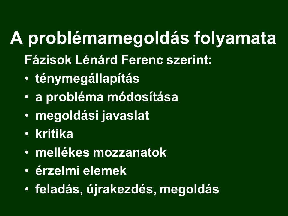 A problémamegoldás folyamata Fázisok Lénárd Ferenc szerint: ténymegállapítás a probléma módosítása megoldási javaslat kritika mellékes mozzanatok érze