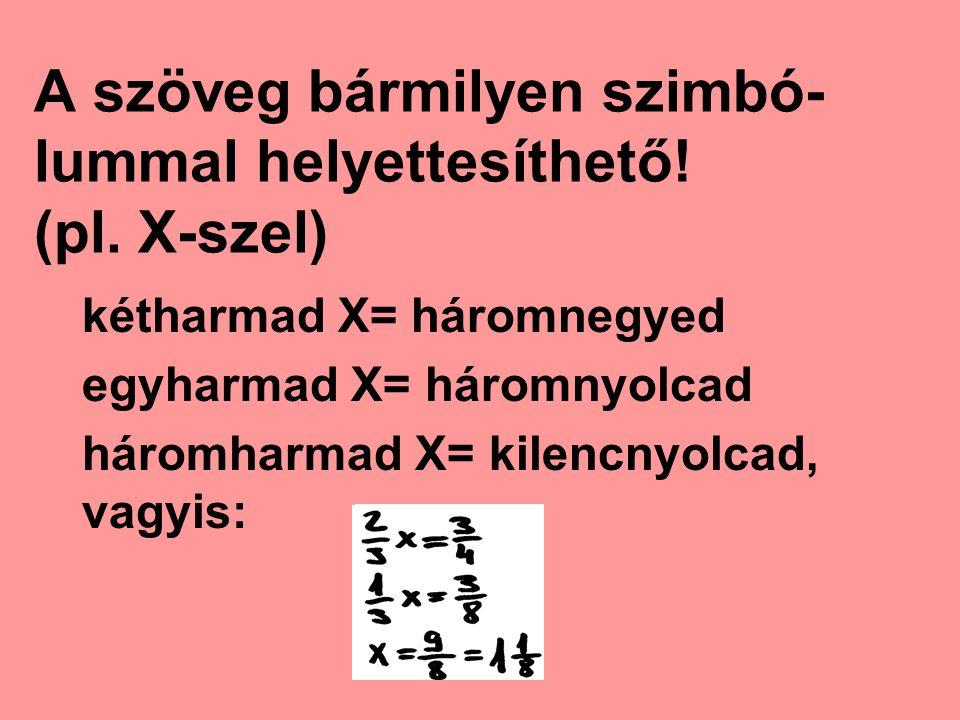 A szöveg bármilyen szimbó- lummal helyettesíthető! (pl. X-szel) kétharmad X= háromnegyed egyharmad X= háromnyolcad háromharmad X= kilencnyolcad, vagyi
