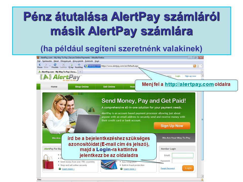 Pénz átutalása AlertPay számláról másik AlertPay számlára Pénz átutalása AlertPay számláról másik AlertPay számlára (ha például segíteni szeretnénk valakinek) Menj fel a http://alertpay.com oldalra http://alertpay.com írd be a bejelentkezéshez szükséges azonosítóidat (E-mail cím és jelszó), majd a Login -ra kattintva jelentkezz be az oldaladra
