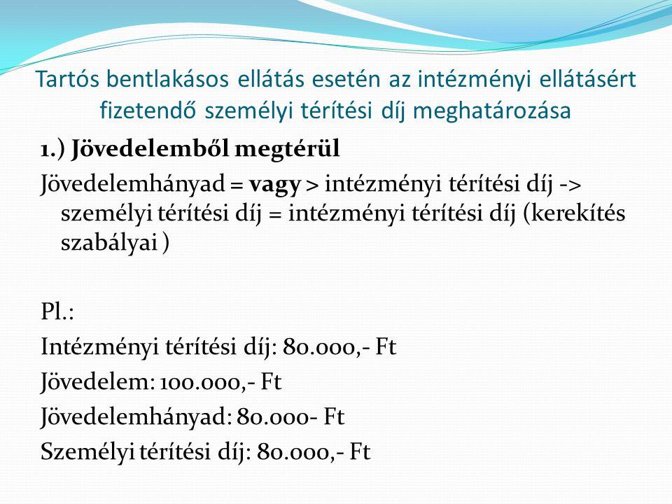 Tartós bentlakásos ellátás esetén az intézményi ellátásért fizetendő személyi térítési díj meghatározása 1.) Jövedelemből megtérül Jövedelemhányad = vagy > intézményi térítési díj -> személyi térítési díj = intézményi térítési díj (kerekítés szabályai ) Pl.: Intézményi térítési díj: 80.000,- Ft Jövedelem: 100.000,- Ft Jövedelemhányad: 80.000- Ft Személyi térítési díj: 80.000,- Ft