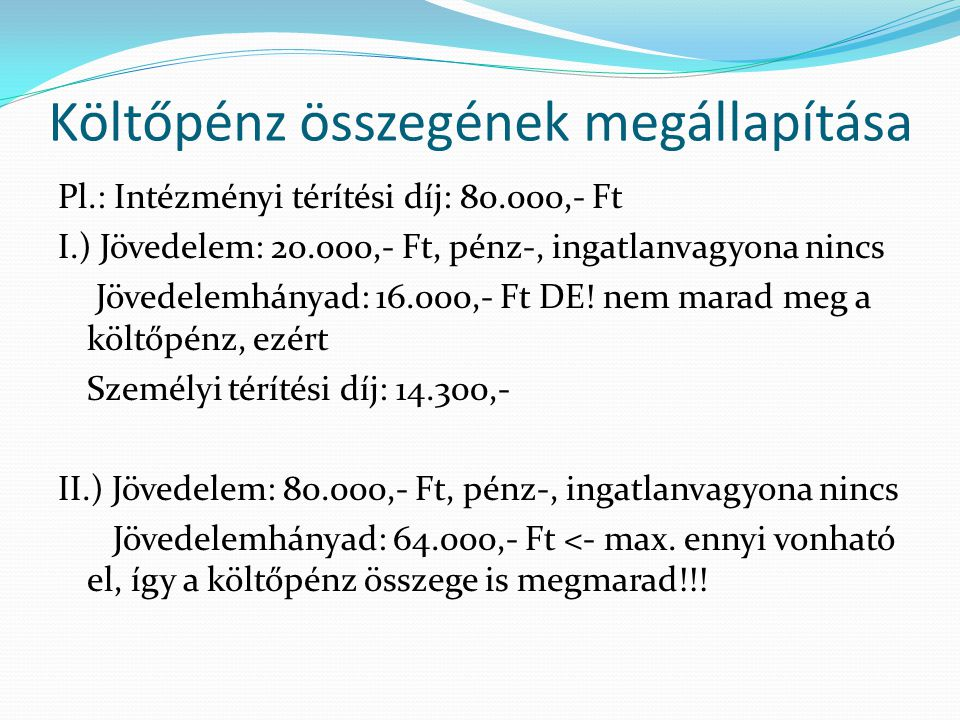Költőpénz összegének megállapítása Pl.: Intézményi térítési díj: 80.000,- Ft I.) Jövedelem: 20.000,- Ft, pénz-, ingatlanvagyona nincs Jövedelemhányad: 16.000,- Ft DE.