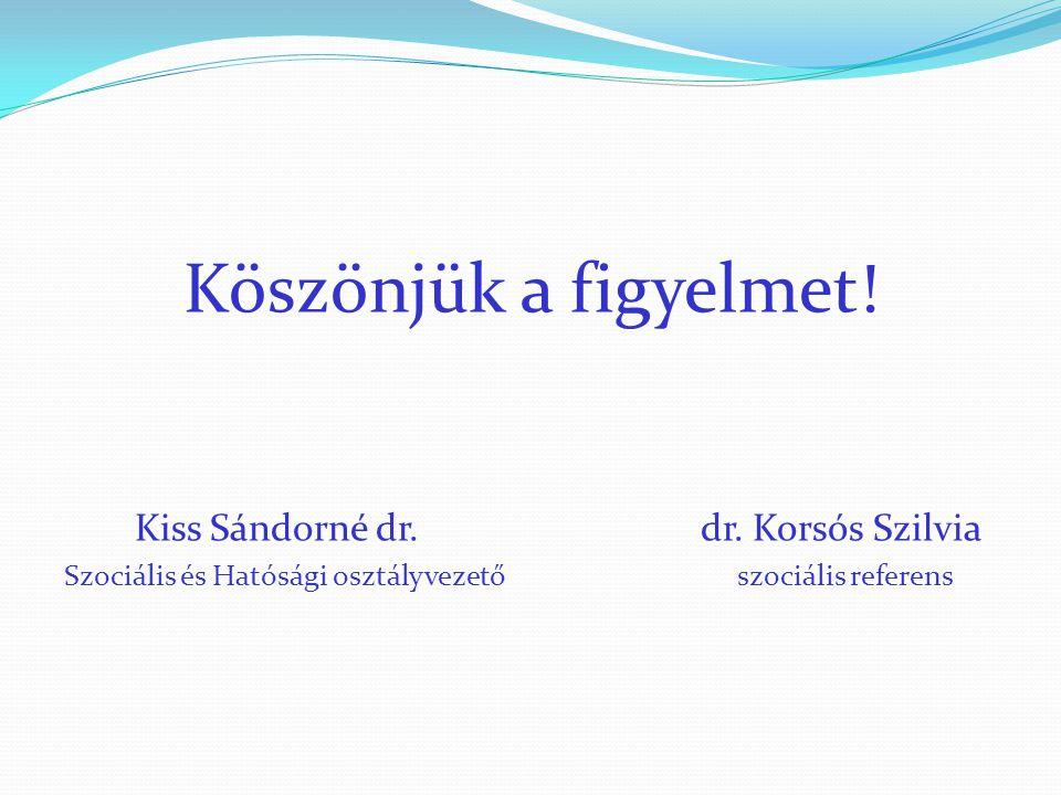 Köszönjük a figyelmet! Kiss Sándorné dr. dr. Korsós Szilvia Szociális és Hatósági osztályvezető szociális referens