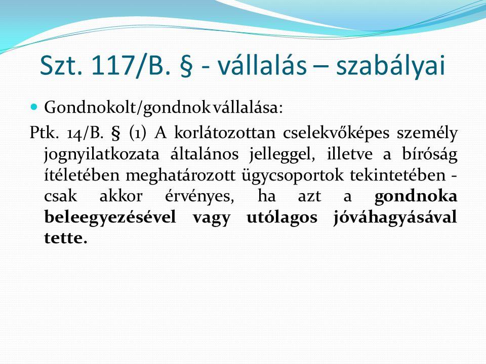 Szt. 117/B. § - vállalás – szabályai Gondnokolt/gondnok vállalása: Ptk. 14/B. § (1) A korlátozottan cselekvőképes személy jognyilatkozata általános je