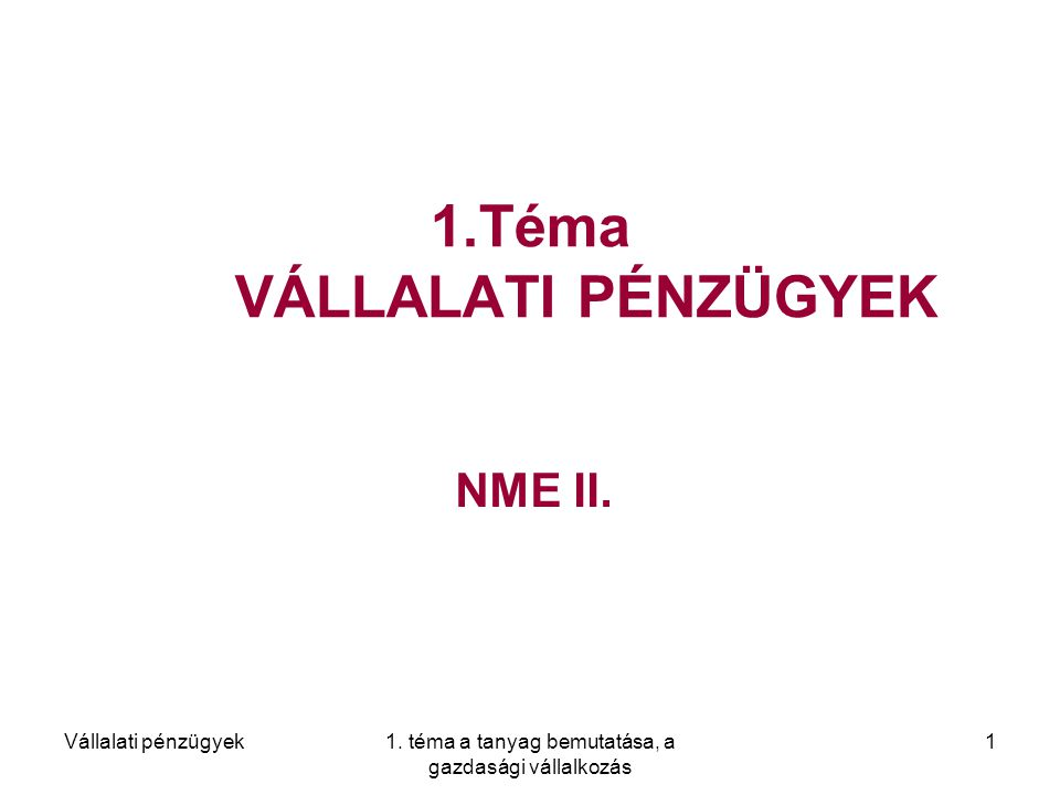 Vállalati pénzügyek1. téma a tanyag bemutatása, a gazdasági vállalkozás 1 1.Téma VÁLLALATI PÉNZÜGYEK NME II.