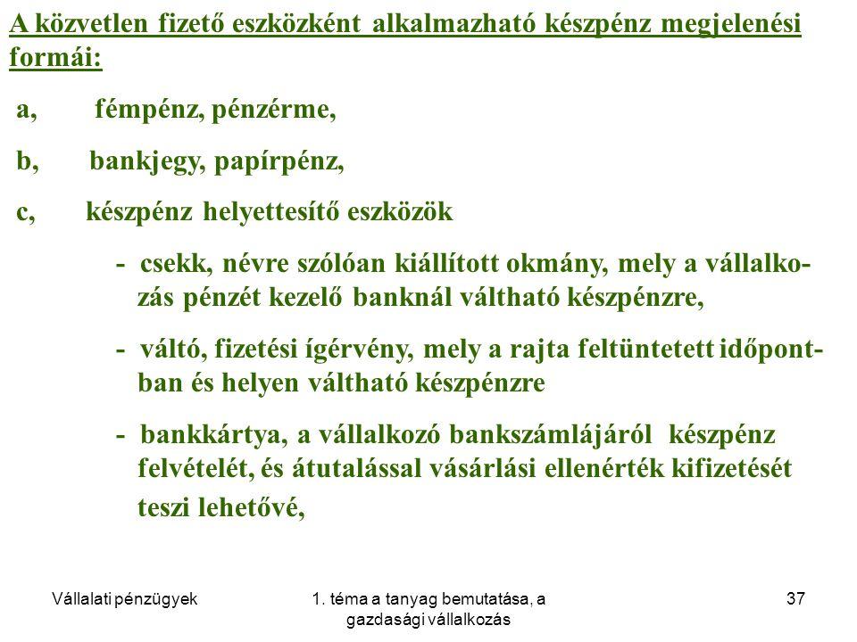 Vállalati pénzügyek1. téma a tanyag bemutatása, a gazdasági vállalkozás 37 A közvetlen fizető eszközként alkalmazható készpénz megjelenési formái: a,f