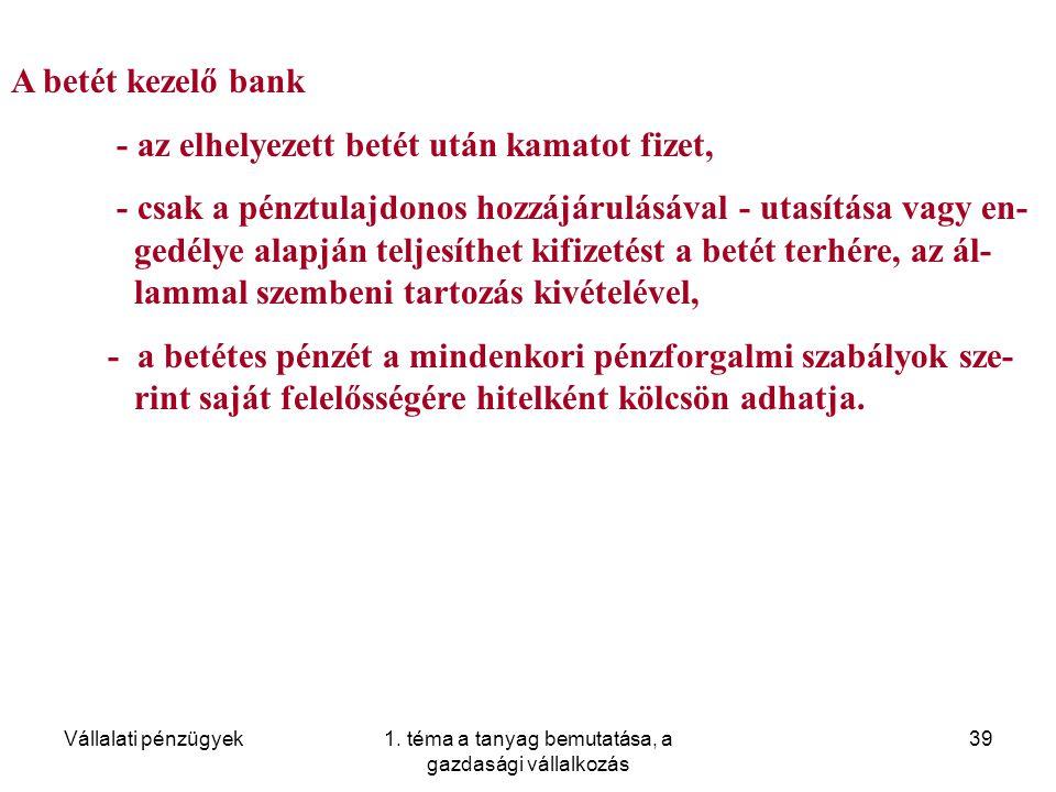 Vállalati pénzügyek1. téma a tanyag bemutatása, a gazdasági vállalkozás 39 A betét kezelő bank - az elhelyezett betét után kamatot fizet, - csak a pén