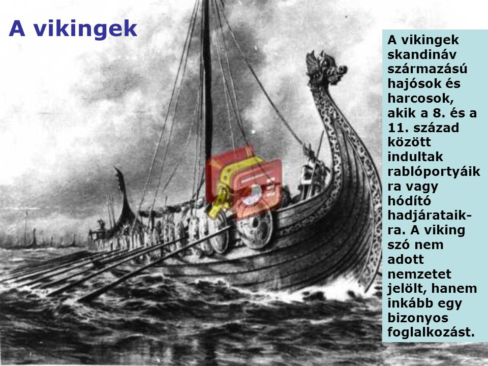 A vikingek A vikingek skandináv származású hajósok és harcosok, akik a 8. és a 11. század között indultak rablóportyáik ra vagy hódító hadjárataik- ra