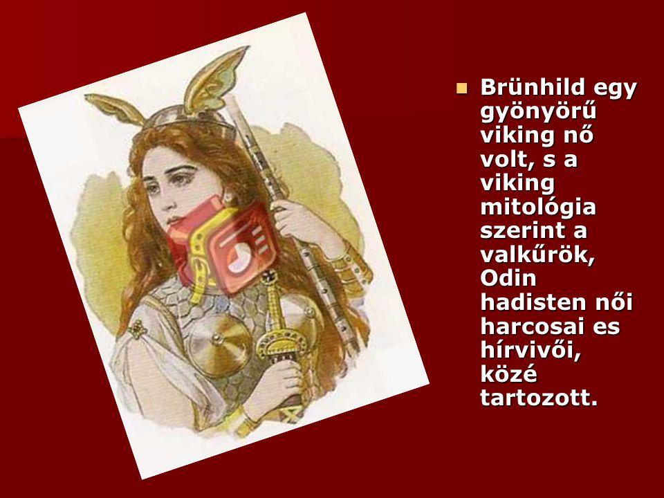 Brünhild egy gyönyörű viking nő volt, s a viking mitológia szerint a valkűrök, Odin hadisten női harcosai es hírvivői, közé tartozott. Brünhild egy gy