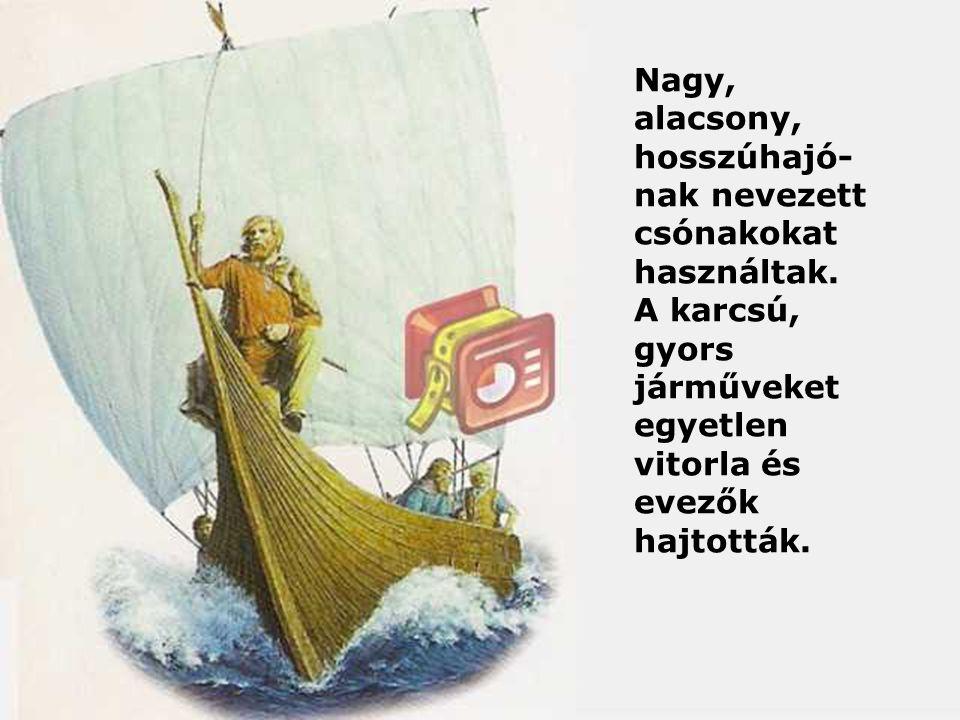 Nagy, alacsony, hosszúhajó- nak nevezett csónakokat használtak. A karcsú, gyors járműveket egyetlen vitorla és evezők hajtották.