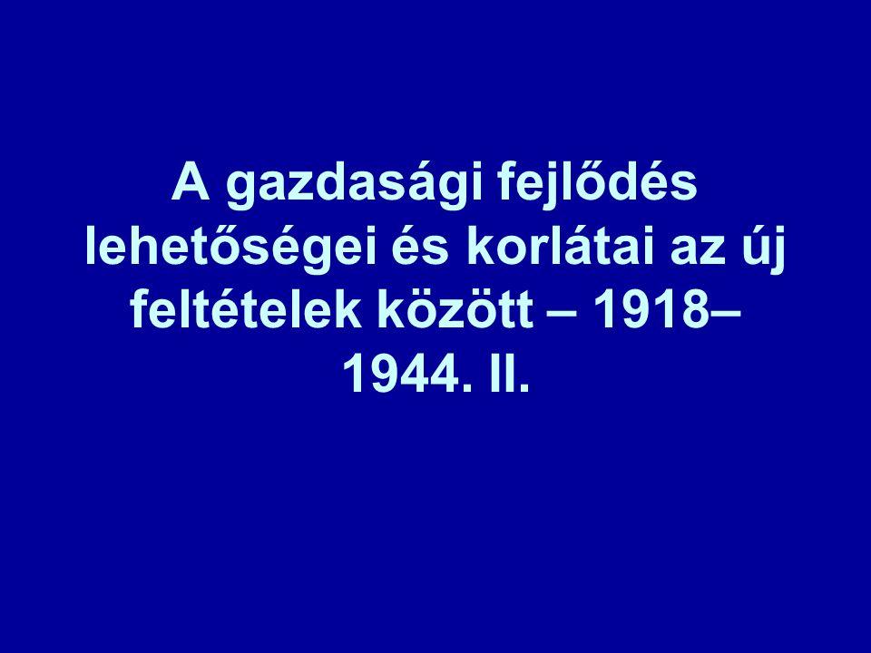 A gazdasági fejlődés lehetőségei és korlátai az új feltételek között – 1918– 1944. II.