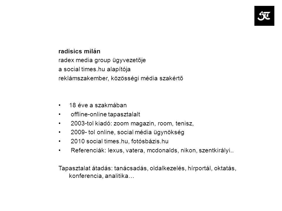 radisics milán radex media group ügyvezetője a social times.hu alapítója reklámszakember, közösségi média szakértő 18 éve a szakmában offline-online tapasztalalt 2003-tol kiadó: zoom magazin, room, tenisz, 2009- tol online, social média ügynökség 2010 social times.hu, fotósbázis.hu Referenciák: lexus, vatera, mcdonalds, nikon, szentkirályi..