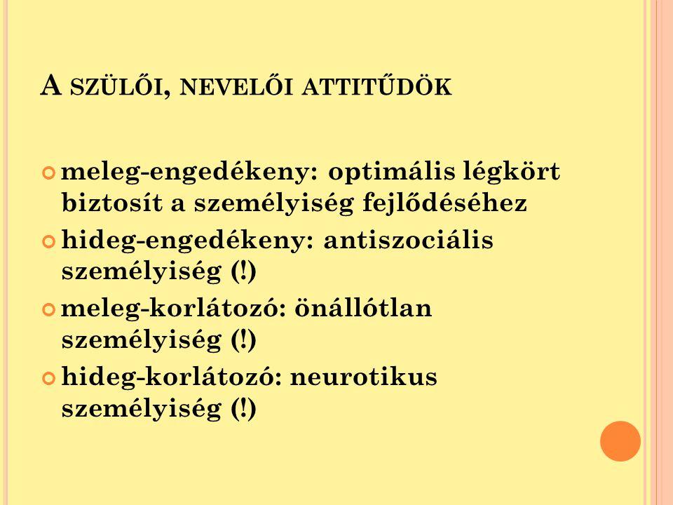A SZÜLŐI, NEVELŐI ATTITŰDÖK meleg-engedékeny: optimális légkört biztosít a személyiség fejlődéséhez hideg-engedékeny: antiszociális személyiség (!) me